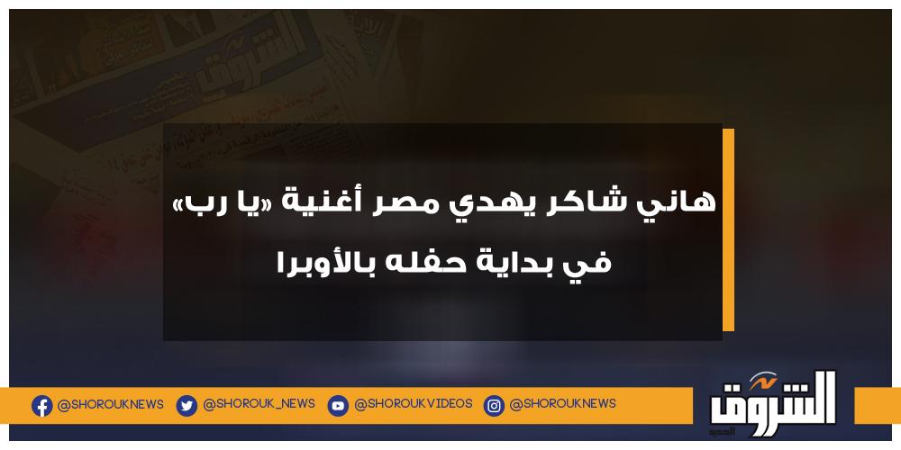 الشروق هاني شاكر يهدي مصر أغنية «يا رب» في بداية حفله بالأوبرا هاني شاكر