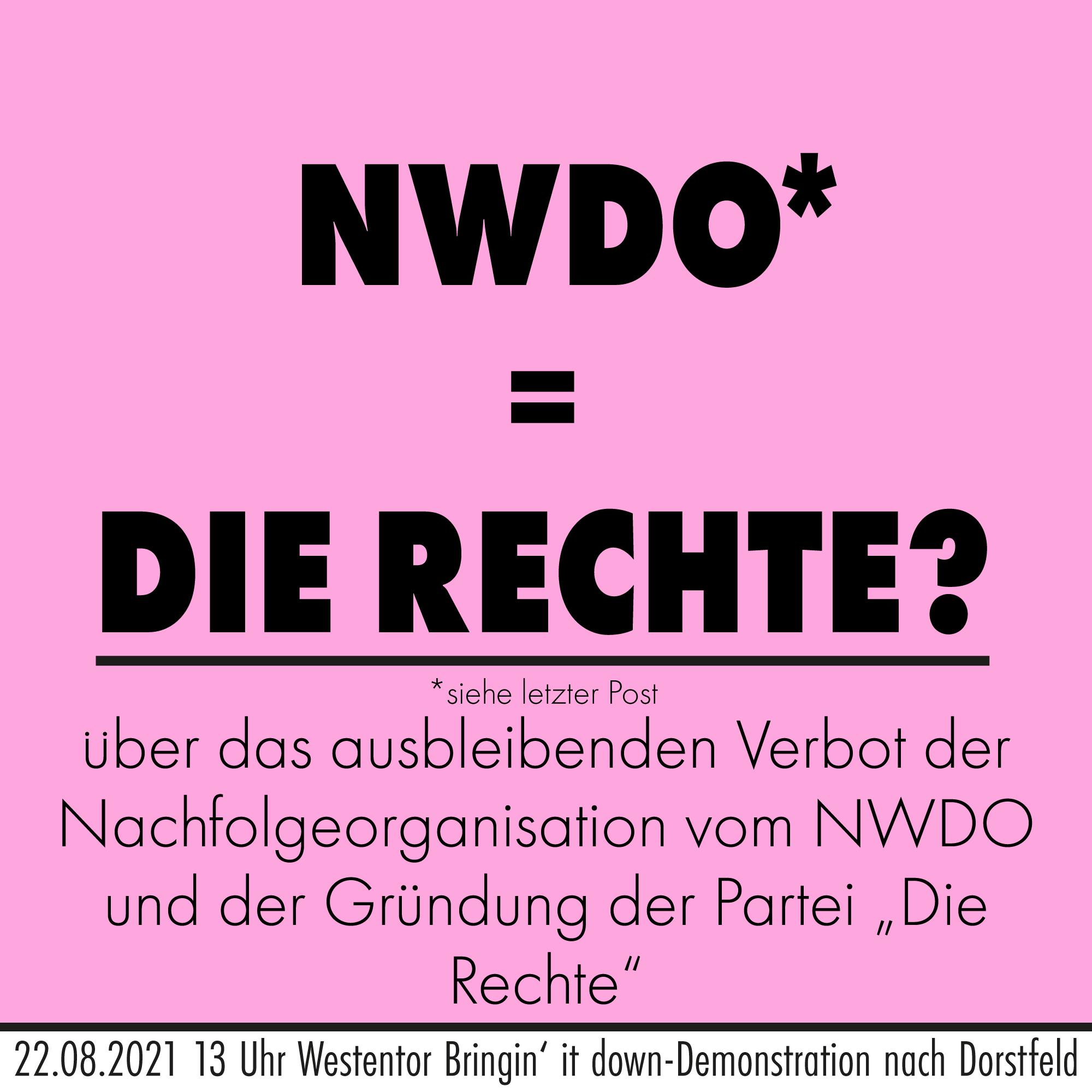 """NWDO* = Die Rechte?  *siehe letzter Post über das ausbleibende Verbot der Nachfolgeorganisation vom NWDO und der Gründung der Partei """"Die Rechte"""" 22.08.2021 13 Uhr Bringin' it down-Demonstration nach Dorstfeld"""