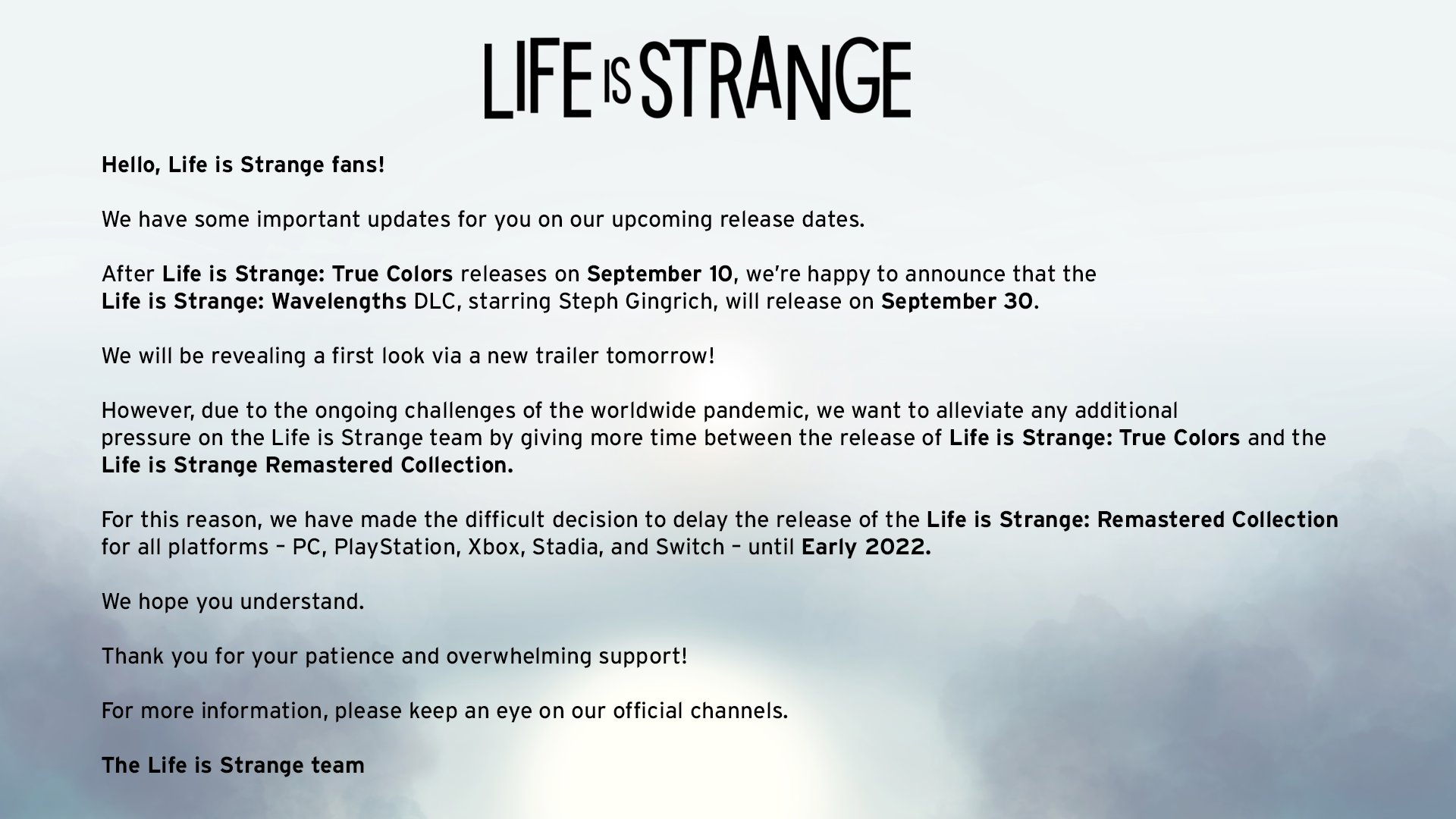 Hello, Life is Strange fans!  We have some important updates for you on our upcoming release dates.  After Life is Strange: True Colors releases on September 10, we're happy to announce that the Life is Strange: Wavelengths DLC, starring Steph Gingrich, will release on September 30. We will be revealing a first look via a new trailer tomorrow.  However, due to the ongoing challenges of the worldwide pandemic, we want to alleviate any additional pressure on the Life is Strange team by giving more time between the release of Life is Strange: True Colors, and Life is Strange Remastered Collection.  For this reason, we have made the difficult decision to delay the release of the Life is Strange: Remastered Collection for all platforms – PC, PlayStation, Xbox, Stadia, and Switch – until Early 2022. We hope you understand.  Thank you for your patience and overwhelming support!  For more information, please keep an eye on our official channels.  -The Life is Strange team
