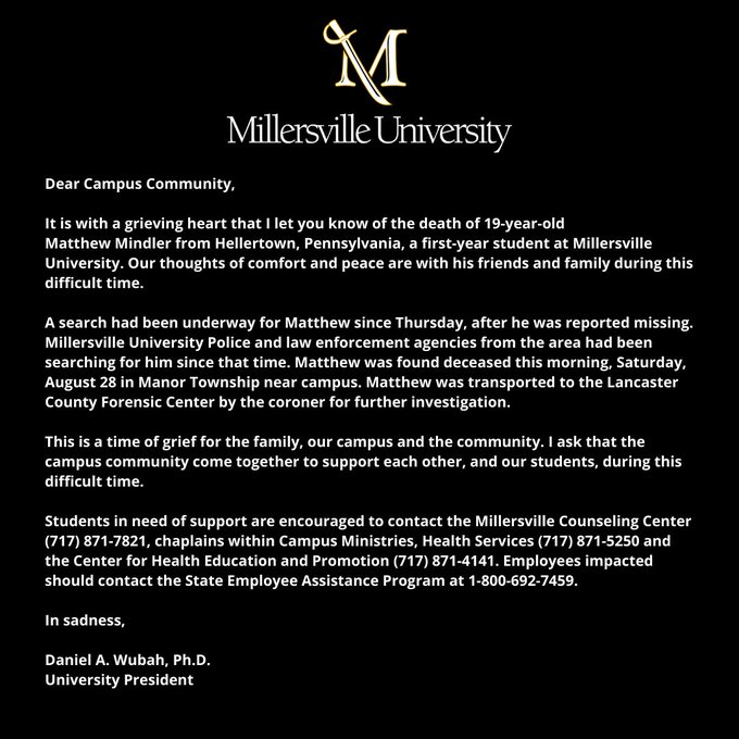 It is with a grieving heart that I let you know of the death of 19-year-old Matthew Mindler from Hellertown, Pennsylvania, a first-year student at Millersville University. Our thoughts of comfort and peace are with his friends and family during this difficult time. A search had been underway for Matthew since Thursday, after he was reported missing. Millersville University Police and law enforcement agencies from the area had been searching for him since that time. Matthew was found deceased this morning, Saturday, August 28 in Manor Township near campus. Matthew was transported to the Lancaster County Forensic Center by the coroner for further investigation. This is a time of grief for the family, our campus and the community. I ask that the campus community come together to support each other, and our students, during this difficult time. Students and staff in need of support should see our Facebook post for a text list of resources.