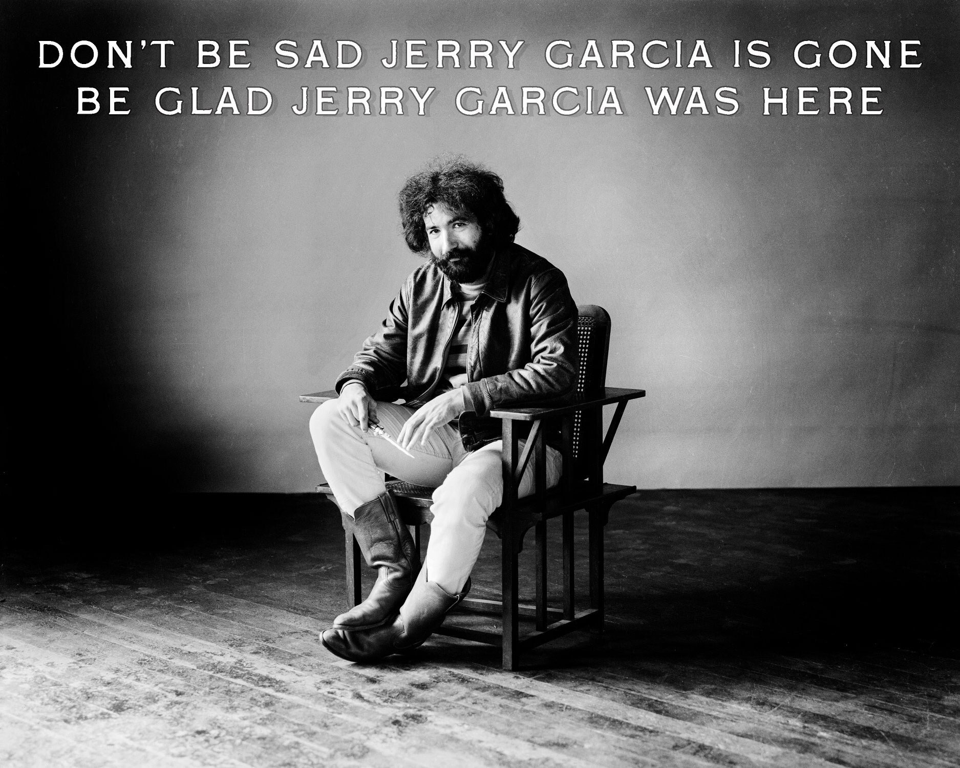 HAPPY BIRTHDAY JERRY GARCIA: Don t be sad Jerry Garcia is gone, be glad Jerry Garcia was here.