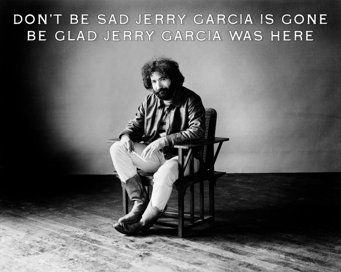 HAPPY BIRTHDAY JERRY GARCIA: Don t be sad Jerry Garcia is gone, be glad Jerry Garcia was here.