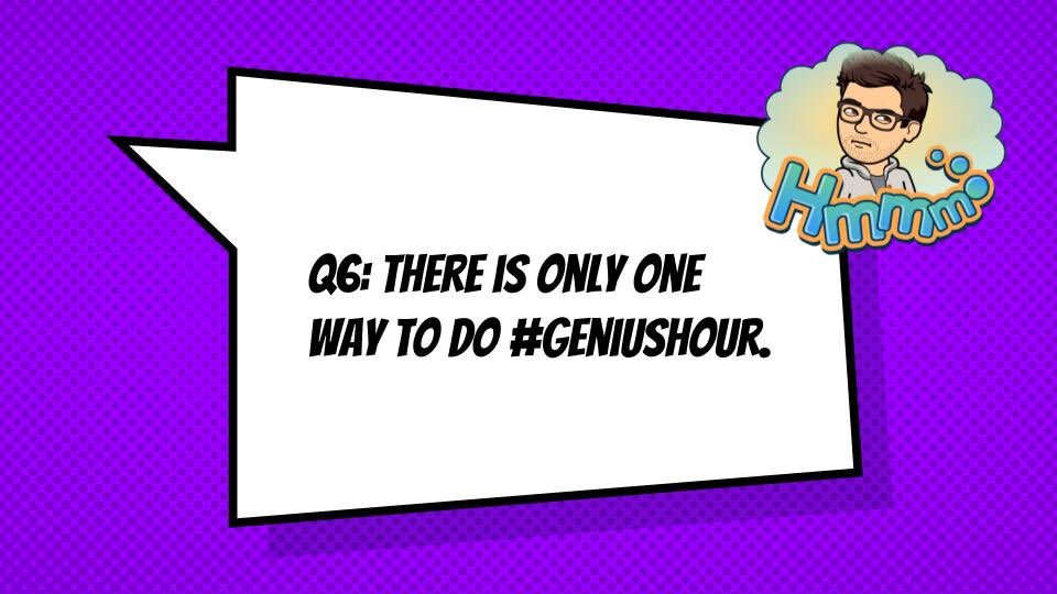 Q6: How do you bust this myth? There is only one way to do #GeniusHour.