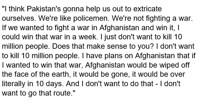 Here's the president's quote just now on how he could win the war in Afghanistan by wiping out Afghanistan and killing 10 million people but does not want to do that. <br>http://pic.twitter.com/kmQj88ZMCI