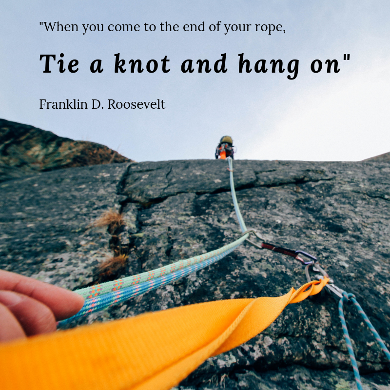 When you come to the end of your rope, tie a knot and hang