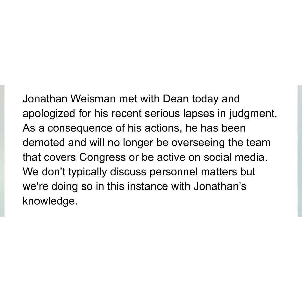 7. NEW: A New York Times spokesperson just sent me this statement re Jonathan Weisman. As a result of his tweets, Weisman will be demoted.  He will no longer oversee the team that covers Congress and will no longer be active on social media.