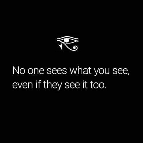 No one sees what you see, even if they see it too.