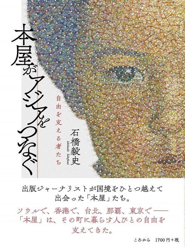 国境を超えて出会った「本屋」たちの物語。『「本屋」は死なない』が東アジアで翻訳刊行されている、出版ジャーナリストの石橋毅史さんによる最新著書『本屋がアジアをつなぐ 自由を支える者たち』が本日発売です。▼