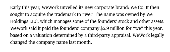 """another tidbit I found amusing: In January, WeWork announced it was rebranding as The We Company. It bought trademarks for """"we."""" From whom? We Holdings LLC, an entity controlled by WeWork CEO Adam Neumann  """"we"""" cost $5.9 million https://www.bloomberg.com/news/articles/2019-08-14/wework-gave-founder-loans-as-it-paid-him-rent-ipo-filing-shows…"""
