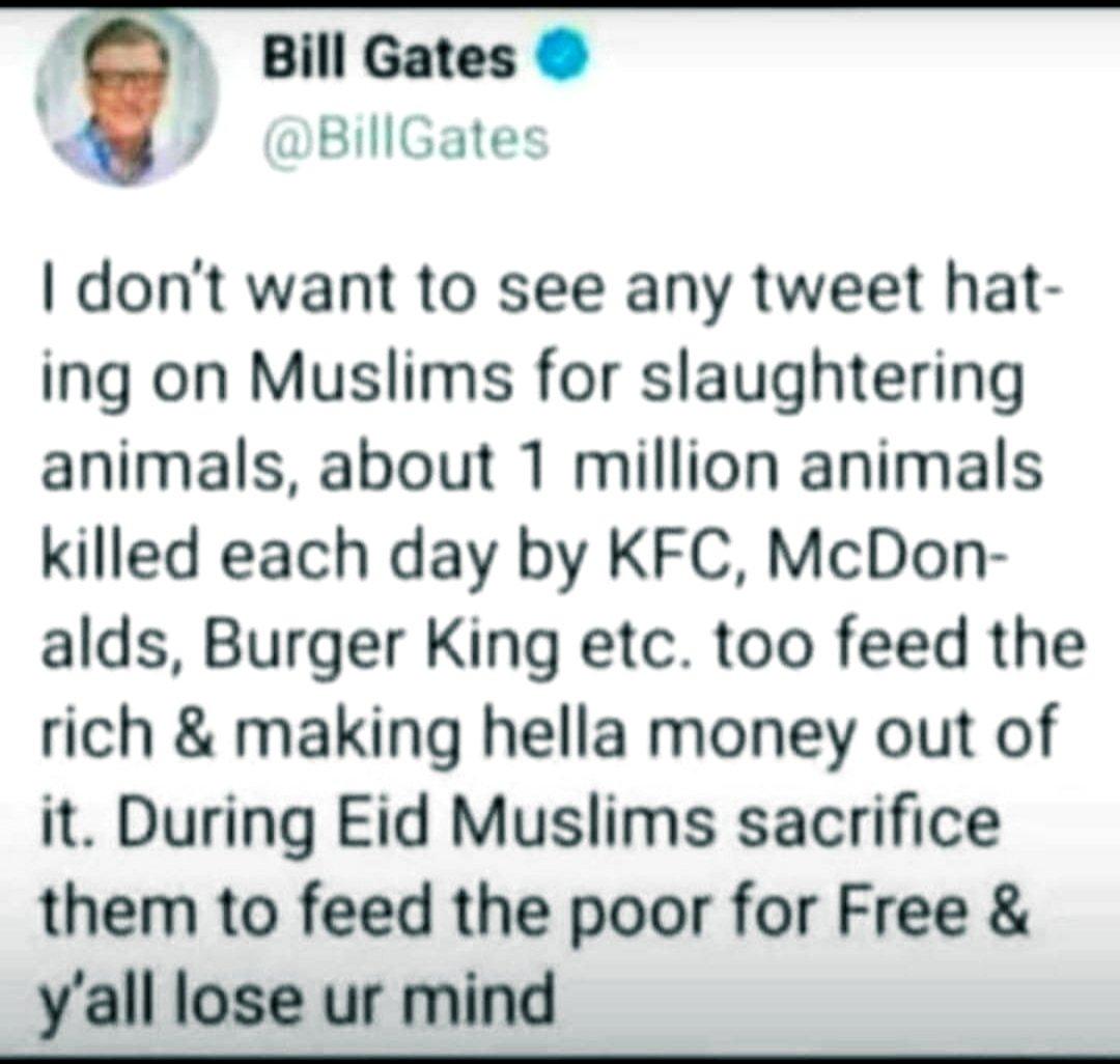 يقول بيل جيتس في التغريدة أدناه: لا اريد رؤية أي تغريدة كراهية ضد المسلمين لذبح الحيوانات. مليون حيوان يذبح كل يوم في كنتاكي وماكدونلد وبرجركنج لاطعام الأثرياء وتحقيق الأرباح. خلال العيد يضحي المسلمون بالحيوانات لاطعام الفقراء مجانا #صباح_الخير #Thursdaythoughts #Thursdaymorning