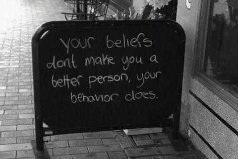 Your beliefs dont make you a better person, your behavior does. - character - integrity - honesty - transparency - values