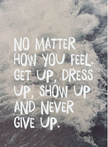No matter how you feel: Get Up, Show Up and never Give Up!