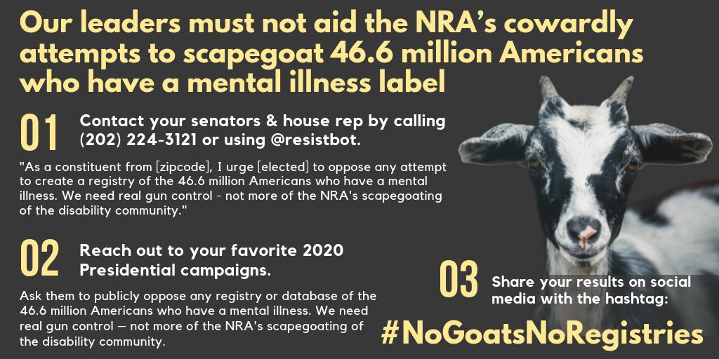 @NRA #NoGoatsNoRegistries Step 1: Contact your senators & house rep by calling (202) 224-3121 or using @resistbot example script: As a constituent from [zipcode], I urge [elected] to oppose any attempt to create a registry of the 46.6 million Americans who have a mental illness.