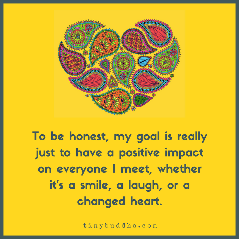 To be honest, my goal is really just to have a positive impact on everyone I meet, whether its a smile, a laugh, or a changed heart.
