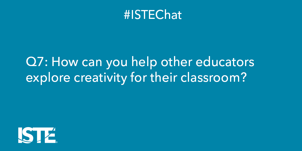 Q7: How can you help other educators explore #creativity for their classroom? #ISTEchat #ISTECCL