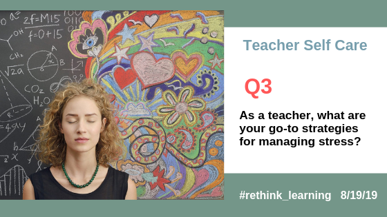 Q3. As a teacher, what are your go-to strategies for managing stress? #rethink_learning #selfcare