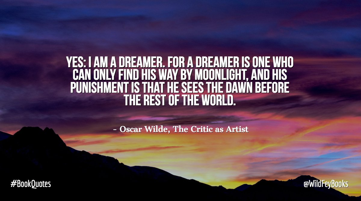 Yes: I am a dreamer. For a dreamer is one who can only find his way by moonlight, and his punishment is that he sees the dawn before the rest of the world. - Oscar Wilde, The Critic as Artist #BookQuotes <br>http://pic.twitter.com/cetp1VTTZv