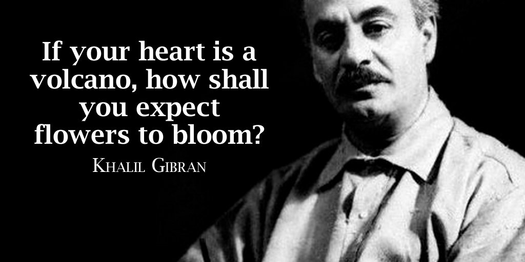 If your heart is a volcano, how shall you expect flowers to bloom? Khalil Gibran #quote