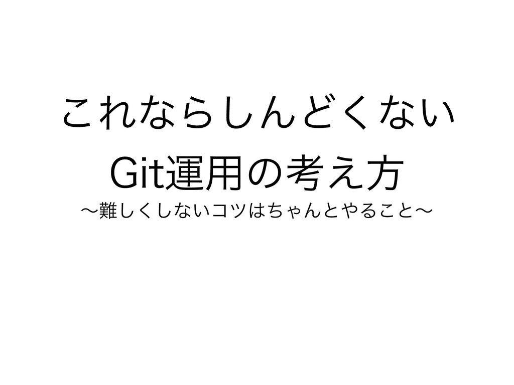 これならしんどくないGit運用の考え方 - Speaker Deck8/20(火) Git運用勉強会 presented by GeekHub (大阪) 発表スライドです