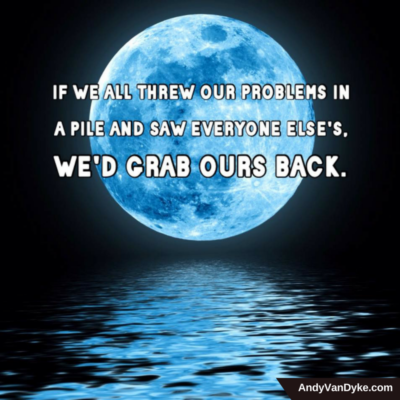 If we all threw our problems in a pile and saw everyone else's, we'd grab our back!  #LifeISGood <br>http://pic.twitter.com/GrJJfoy17H