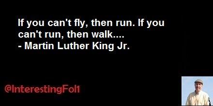 RT @InterestingFol1: If you can't fly, then run. If you can't run, then walk....- Martin Luther King Jr. https://t.co/0N2SC4gPq2