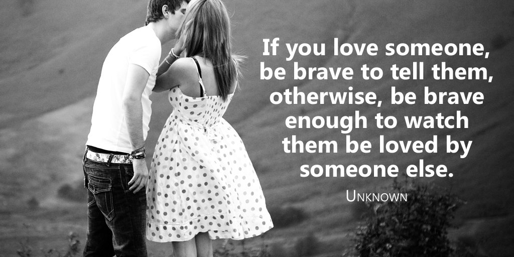 If you love someone, be brave to tell them, otherwise, be brave enough to watch them be loved by... -Unknown #quote
