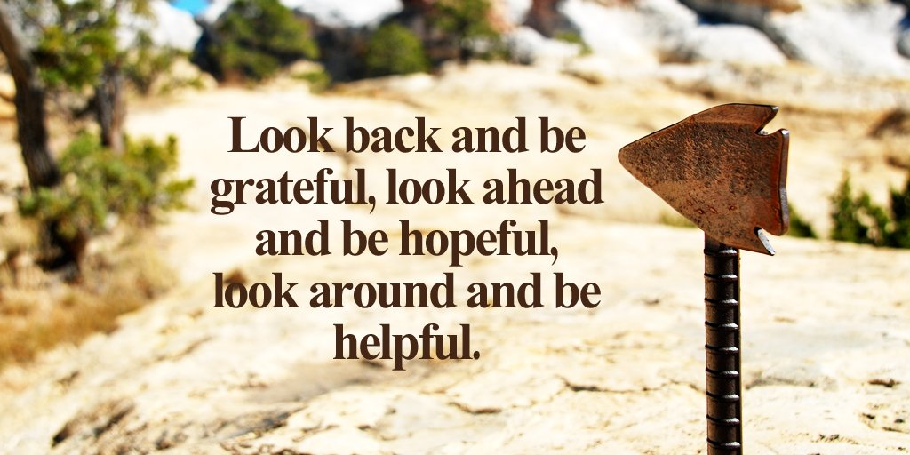 Look back and be grateful, look ahead and be hopeful, look around and be helpful. - Unknown #quote