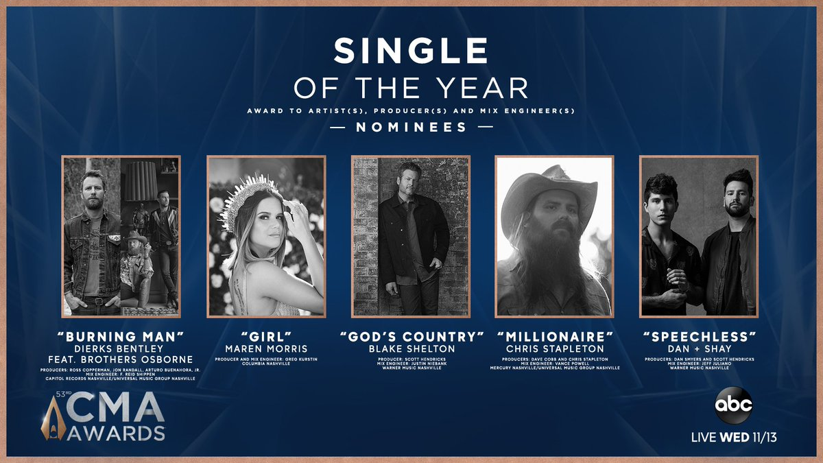 The #CMAawards SINGLE of the Year nominees are... Burning Man by @DierksBentley feat. @BrothersOsborne GIRL by @MarenMorris Gods Country by @BlakeShelton Millionaire by @ChrisStapleton Speechless by @DanAndShay