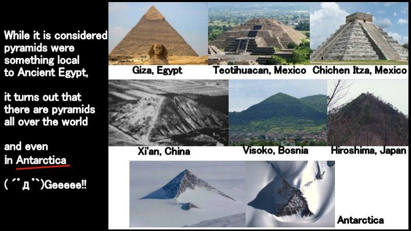 ピラミッドは、エジプトだけでなく、メキシコ、アメリカ、インドネシア、ボスニア、中国、日本・・など、世界各地にありますが、なんと、南極でも、ピラミッドが発見されました工エエェェ(´゚д゚`)ェェエエ工ピラミッドは、世界共通の「神社」だった!?