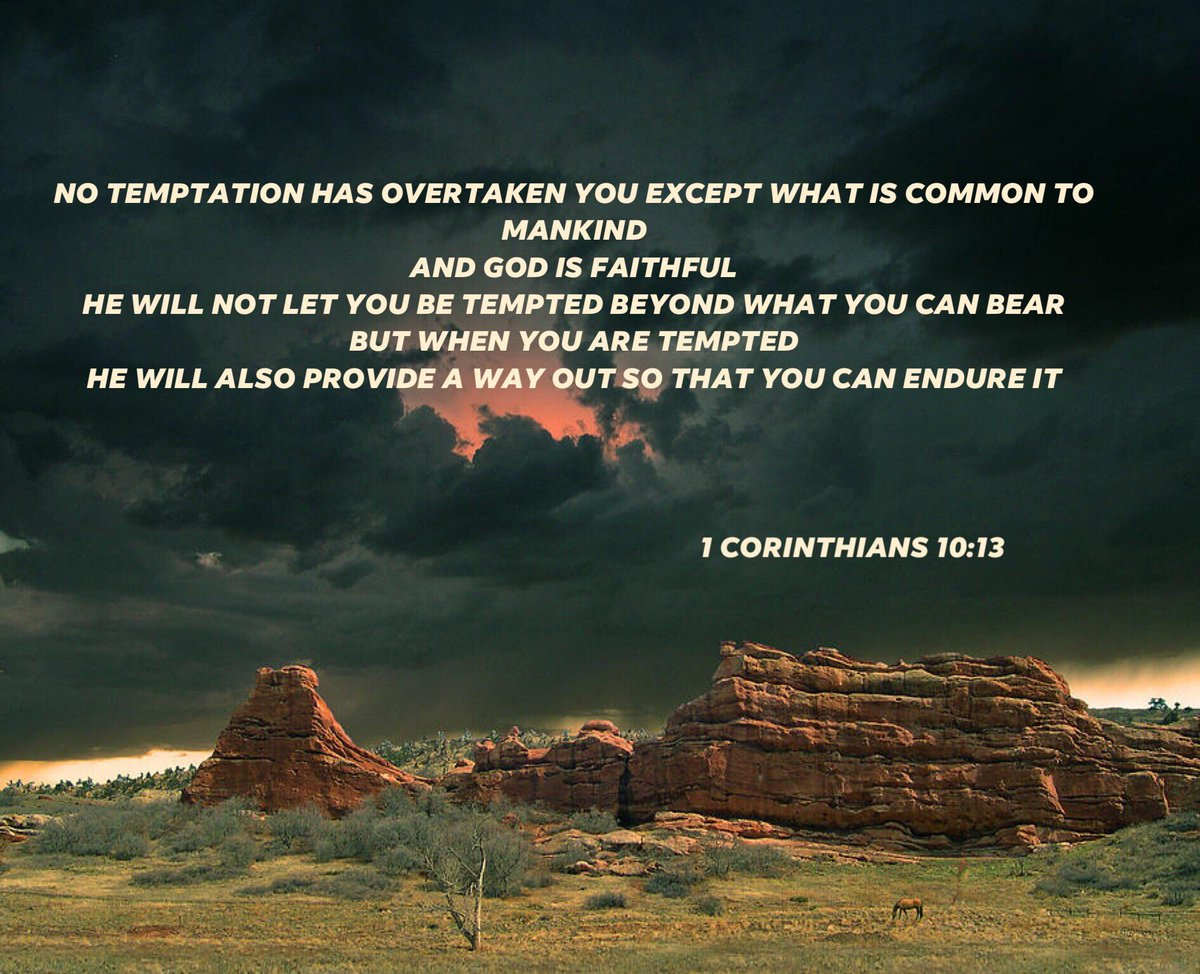 No temptation has overtaken you except what is common to mankind. And God is faithful; he will not let you be tempted beyond what you can bear. But when you are tempted, he will also provide a way out so that you can endure it 1 Corinthians 10:13<br>http://pic.twitter.com/yumkl1sdSS
