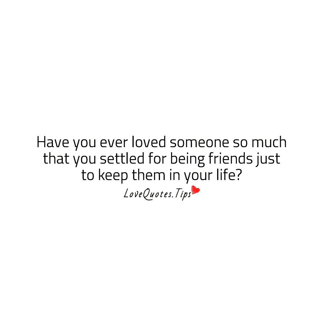 Have you ever #loved someone so much that you settled for being #friends just to keep them in your #life?  #lovequotes