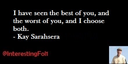 I have seen the best of you, and the worst of you, and I choose both. - Kay Sarahsera