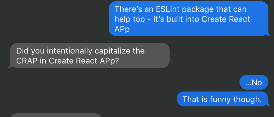 Text convo that goes like this: Person 1: There's an ESLint package that can help too. It's built into Create React App. Person 2: Did you intentionally capitalize the first P in App so it spells CRAP? Person 1: No. But that is funny.