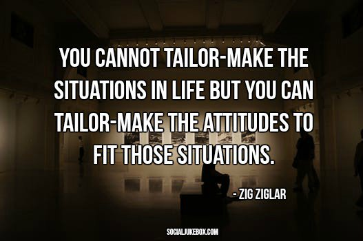 You cannot tailor-make the situations in life but you can tailor-make the attitudes to fit those situations. - Zig Ziglar #quote #wednesdaywisdom
