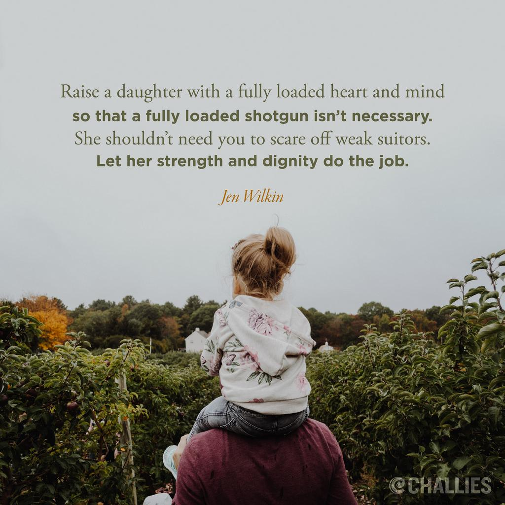 Raise a daughter with a fully loaded heart and mind so that a fully loaded shotgun isn't necessary. She shouldn't need you to scare off weak suitors. Let her strength and dignity do the job. (Jen Wilkin)