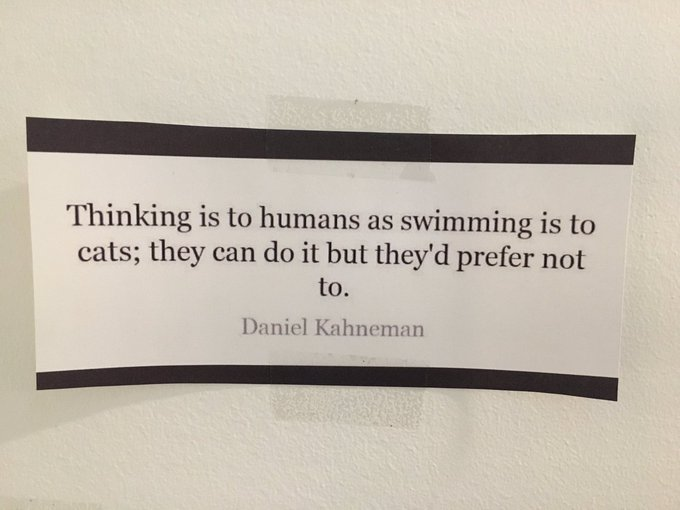 Thinking is to humans as swimming is to cats; they can do it but they'd prefer not to.—Daniel Kahnemann
