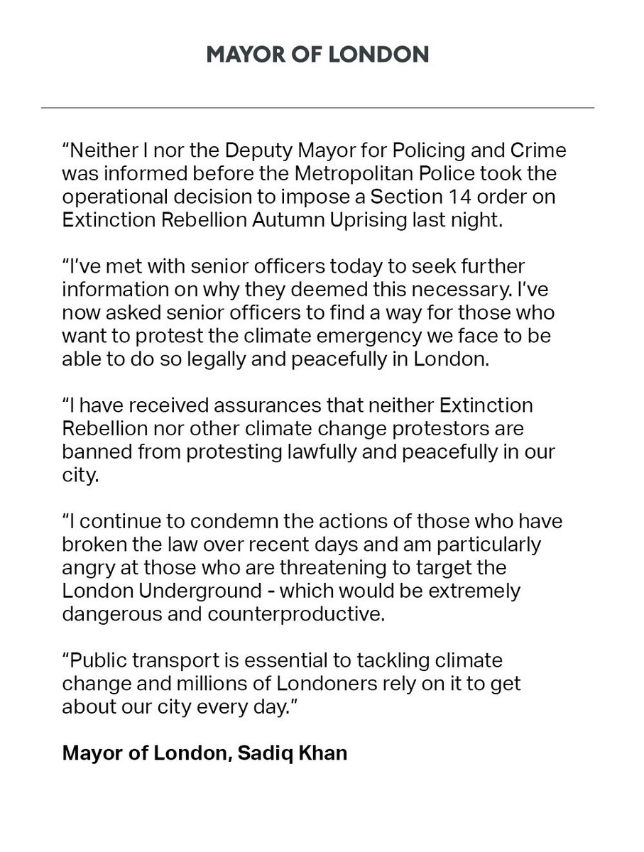 I've asked Met officers to find a way for those who want to protest the climate emergency to be able to do so legally and peacefully in London. I have received assurances that Extinction Rebellion are not banned from protesting in our city. My full statement. <br>http://pic.twitter.com/63D1x4CQIp