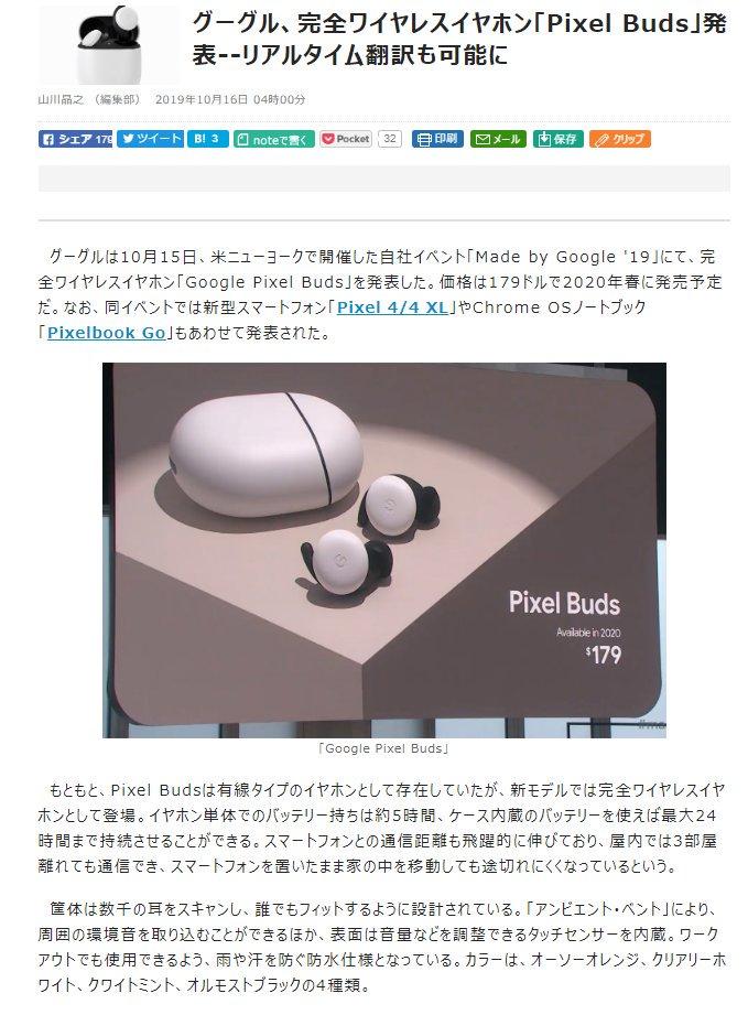 『グーグル、完全ワイヤレスイヤホン「Pixel Buds」発表--リアルタイム翻訳も可能に』 >価格は179ドルで2020年春に発売予定 / イヤホン単体でのバッテリー持ちは約5時間、ケース内蔵のバッテリーを使えば最大24時間まで持続 / 屋内では3部屋離れても通信でき