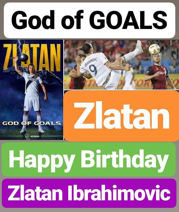 HAPPY BIRTHDAY  Zlatan Ibrahimovi   FOOTBALL LEGEND  KNOWN AS GOD OF GOALS