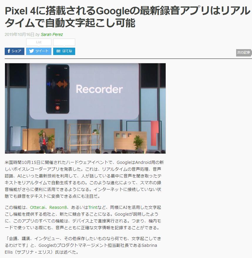 「Pixel 4に搭載されるGoogleの最新録音アプリはリアルタイムで自動文字起こし可能」 >機内モードで使っている際にも、音声とともに正確な文字情報を記録することができる / 音声、単語、フレーズなどで検索できる / 現状では、Recorderが認識するのは英語のみ