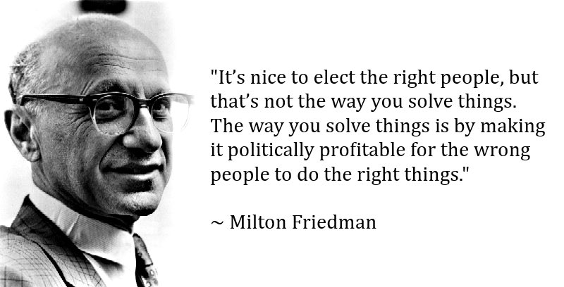 It's nice to elect the right people, but that's not the way you solve things. The way you solve things is by making it politically profitable for the wrong people to do the right thing. Milton Friedman