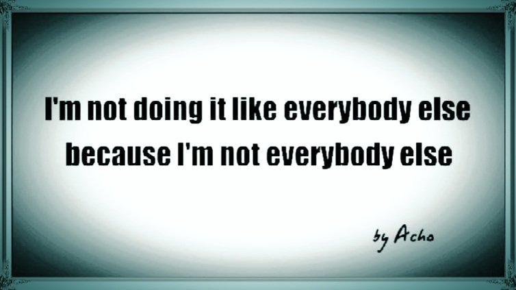 I'm not doing it like everybody else because...  #quote #quoteoftheday <br>http://pic.twitter.com/p9vVB8LhW0