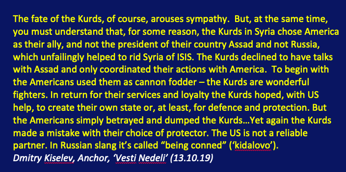 Russian State TV has just criticised the US & the Kurds in the same breath: America for betraying & dumping the Kurds...the US is not a reliable partner. And why the Kurds? For choosing America as their ally, not Assad or Russia.. Heres the transcript: