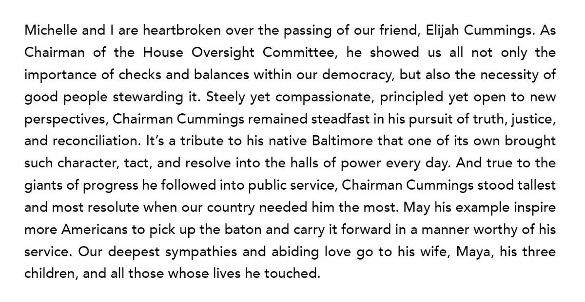 Michelle and I are heartbroken over the passing of our friend, Elijah Cummings. May his example inspire more Americans to pick up the baton and carry it forward in a manner worthy of his service.