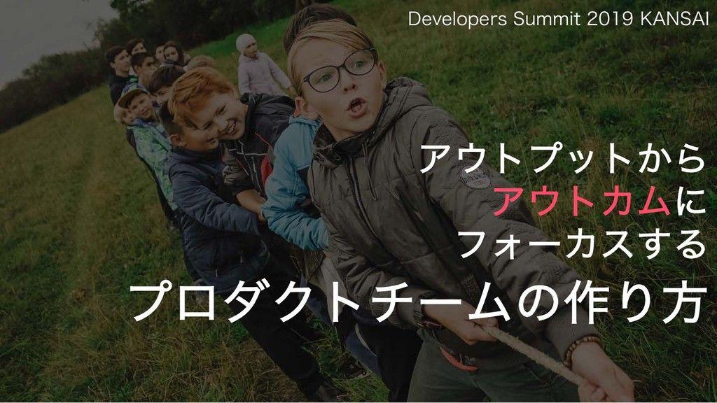 良い話 Developers Summit 2019 KANSAI アウトプットからアウトカムにフォーカスするプロダクトチームの作り方