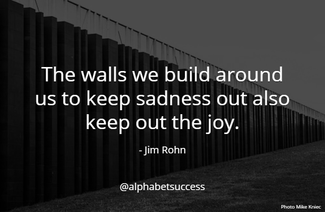 The walls we build around us to keep sadness out also keep out the joy. - Jim Rohn #quote #WednesdayWisdomhttps://reinventimpossible.com #