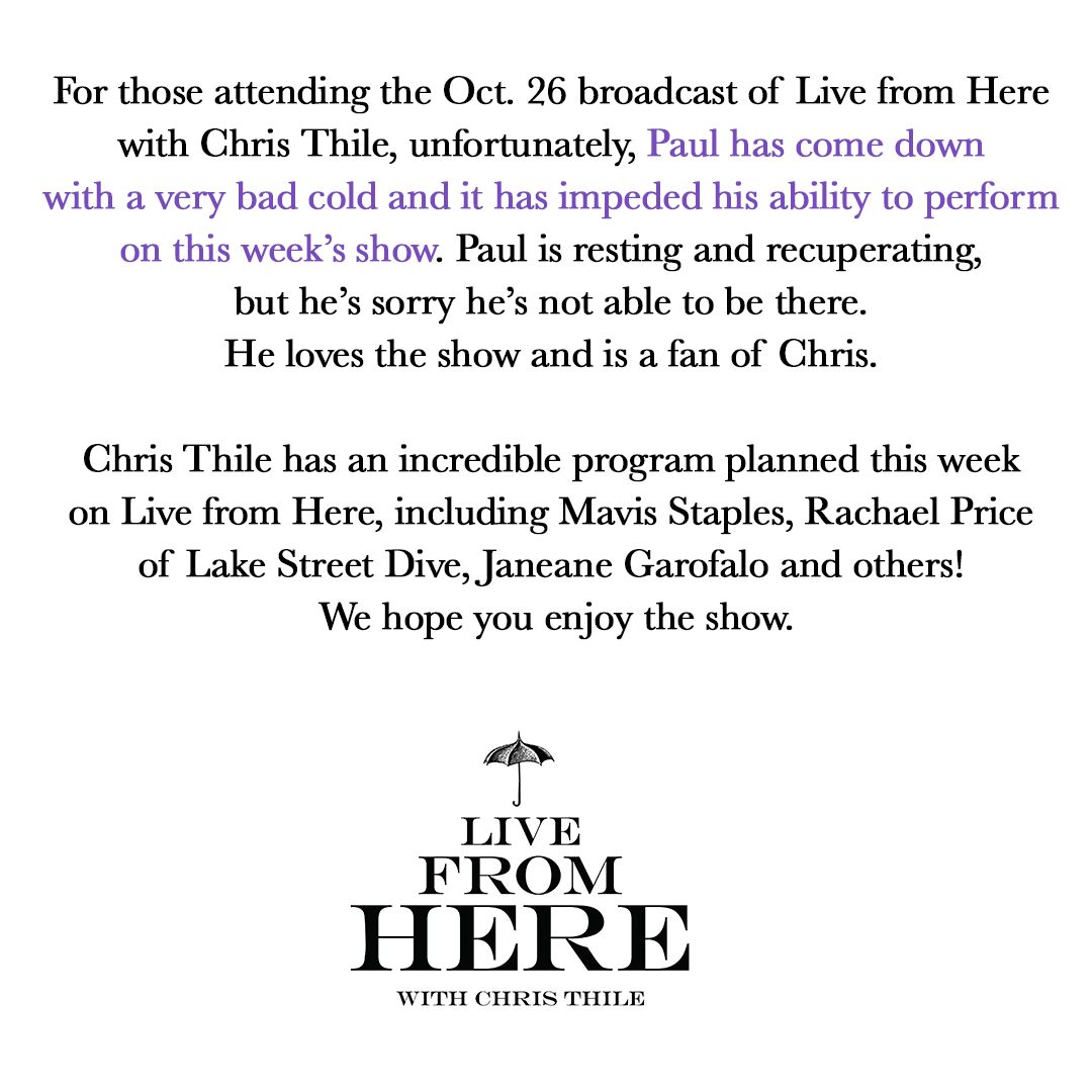 For those attending the Oct. 26 broadcast of @livefromhereapm with @christhile, unfortunately, Paul has come down with a very bad cold and it has impeded his ability to perform on this week's show. Paul is resting and recuperating, but he's sorry he's not able to be there.