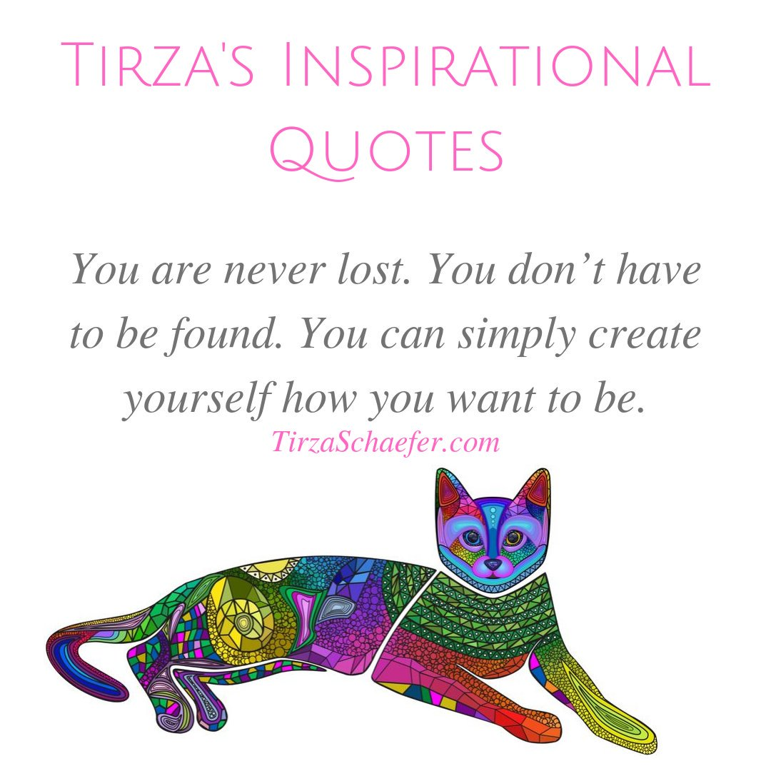 TIRZA'S INSPIRATIONAL QUOTES  You are never lost. You don't have to be found. You can simply create yourself how you want to be. - Tirza Schaefer   #heartwisdom #heartspace #beautyoflife #lifewisdom #inspirationalwords #inspirationalthoughts #thoughts