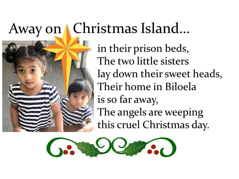 Time to start singing those Christmas carols: Away on Christmas Island, in their prison beds, The two little sisters lay down their sweet heads, Their home in Biloela is so far away, The angels are weeping this cruel Christmas Day. #hometobilo @HometoBilo