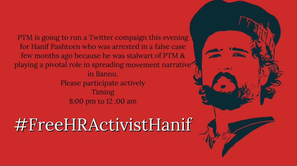 Twitter compaign this evening for Hanif Pashteen who was arrested in a false case few months ago because he was stalwart of PTM & playing a pivotal role in spreading movement narrative in Bannu. Please participate actively  Timing  8:00 pm to 12 :00 am Trend  #FreeHRActivistHanif <br>http://pic.twitter.com/m8JdCNCwUZ